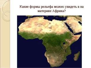 Какие формы рельефа можно увидеть в на материке Африка?
