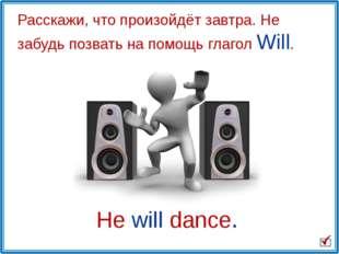 He will dance. Расскажи, что произойдёт завтра. Не забудь позвать на помощь г