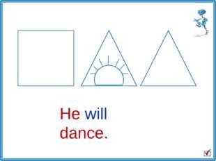 He will dance.