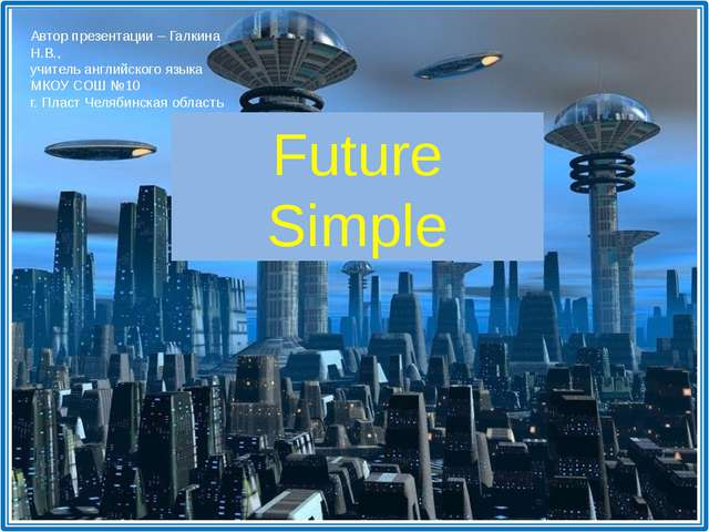 Future Simple Автор презентации – Галкина Н.В., учитель английского языка МКО...