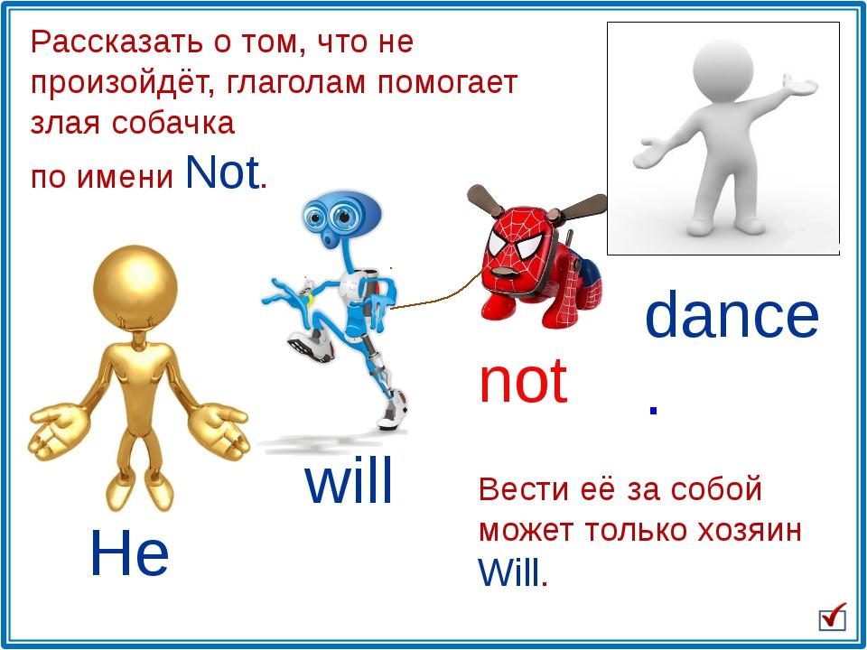 He will not dance. Рассказать о том, что не произойдёт, глаголам помогает зла...