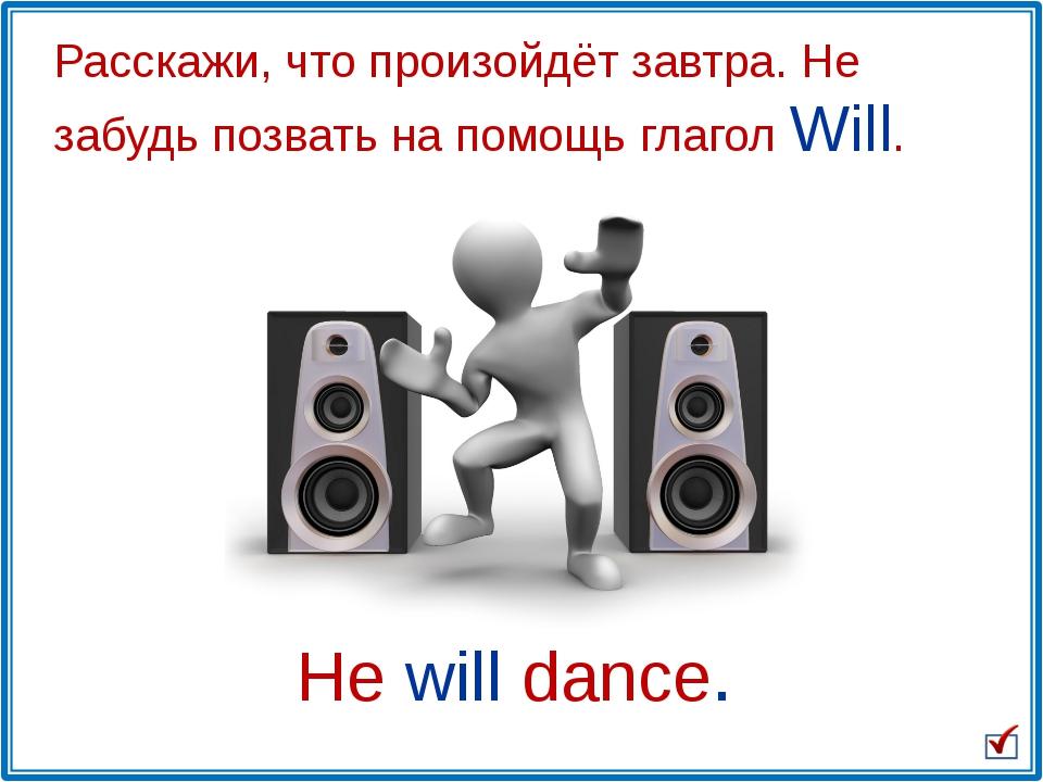 He will dance. Расскажи, что произойдёт завтра. Не забудь позвать на помощь г...