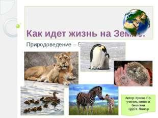 Как идет жизнь на Земле. Природоведение – 5 Автор: Кунова Г.В. учитель химии