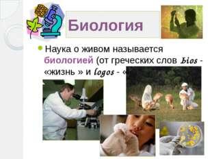 Биология Наука о живом называется биологией (от греческих слов Ьios - «жизнь