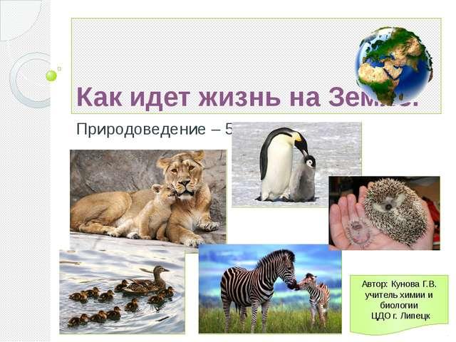 Как идет жизнь на Земле. Природоведение – 5 Автор: Кунова Г.В. учитель химии...
