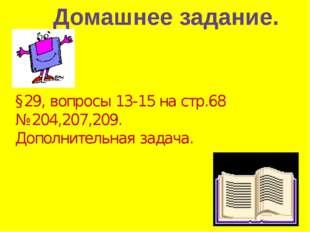 Домашнее задание. §29, вопросы 13-15 на стр.68 №204,207,209. Дополнительная з