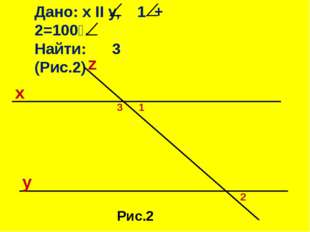 Дано: x II y, 1 + 2=100⁰. Найти: 3 (Рис.2) z Рис.2 x y 3 1 2