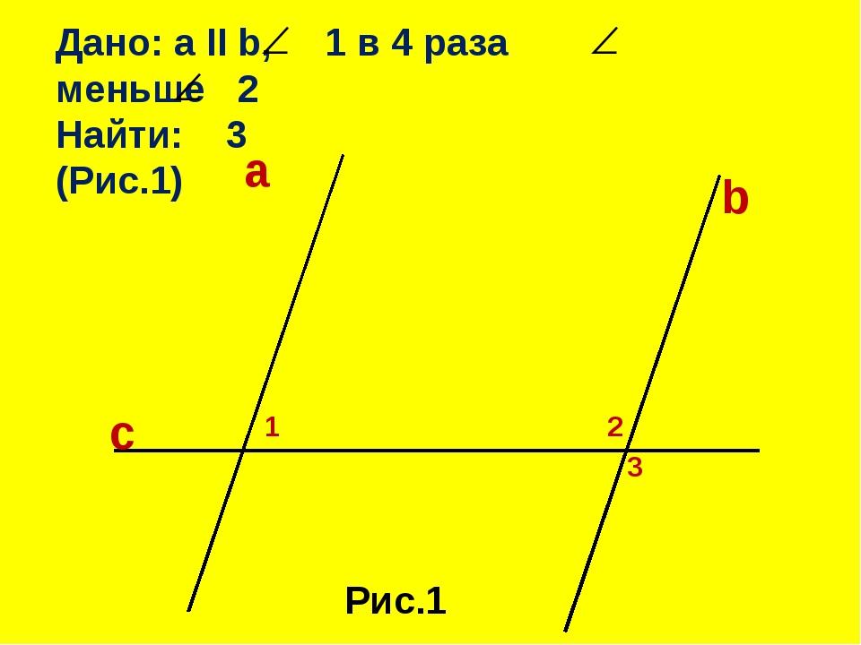 Дано: a II b, 1 в 4 раза меньше 2 Найти: 3 (Рис.1) a c b 1 2 3 Рис.1