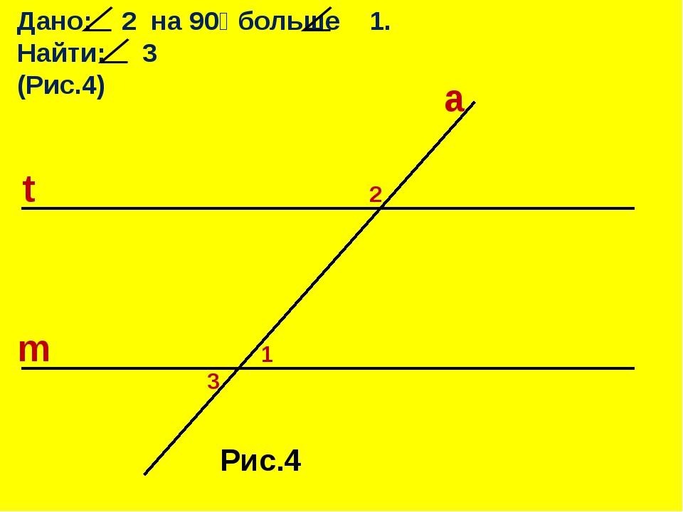 Дано: 2 на 90⁰ больше 1. Найти: 3 (Рис.4) t m a 2 1 3 Рис.4
