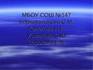 МБОУ СОШ №147 Борноволокова С.М. Колегова Н.Г. Усманова С.Ю Сорокина Е.А.