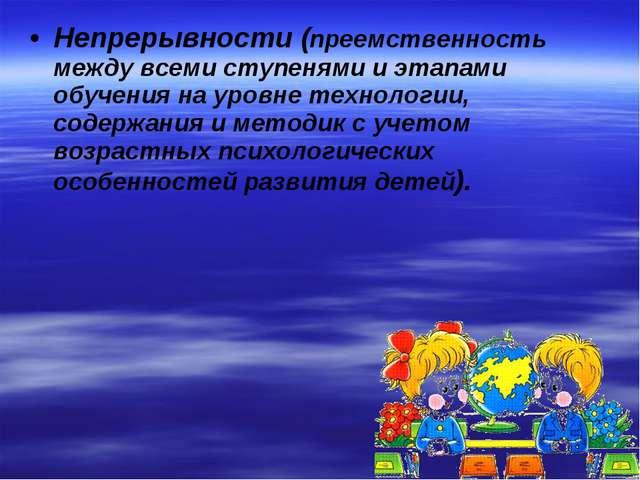 Непрерывности (преемственность между всеми ступенями и этапами обучения на ур...