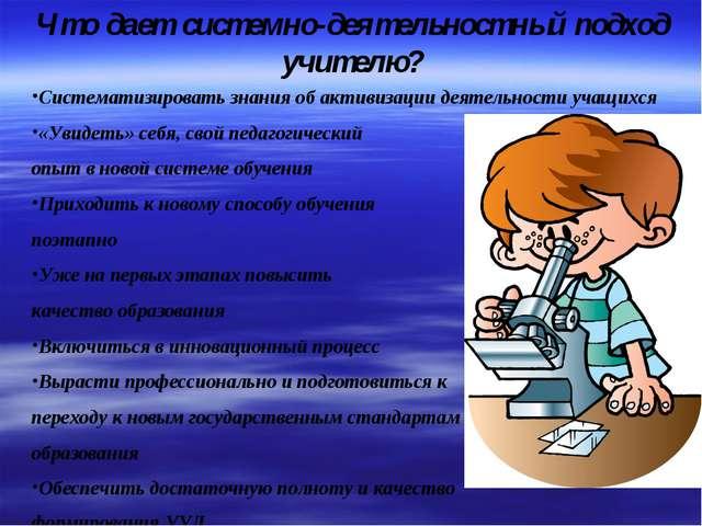 Что дает системно-деятельностный подход учителю? Систематизировать знания об...