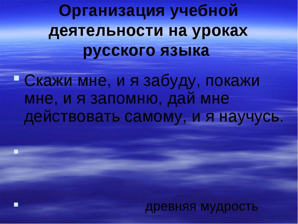 Организация учебной деятельности на уроках русского языка Скажи мне, и я забу...