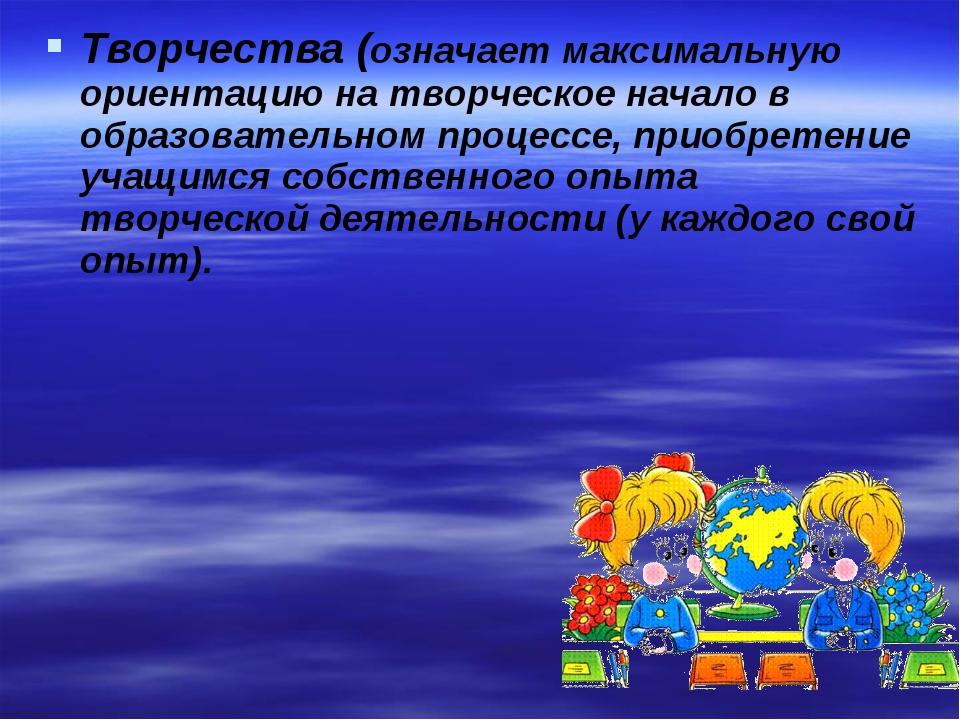 Творчества (означает максимальную ориентацию на творческое начало в образоват...