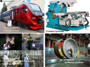 Атомное машиностроение Производство электровозов Станкостроение Производство