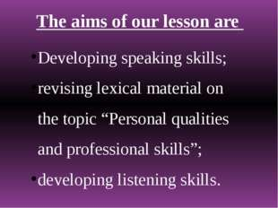 The aims of our lesson are Developing speaking skills; revising lexical mater