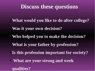 Discuss these questions What would you like to do after college? Was it your