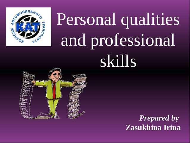 Personal qualities and professional skills Prepared by Zasukhina Irina