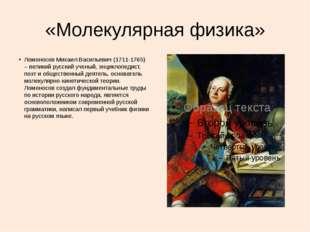 «Молекулярная физика» Ломоносов Михаил Васильевич (1711-1765) – великий русск