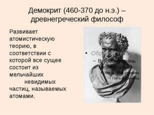 Демокрит (460-370 до н.э.) – древнегреческий философ Развивает атомистическую