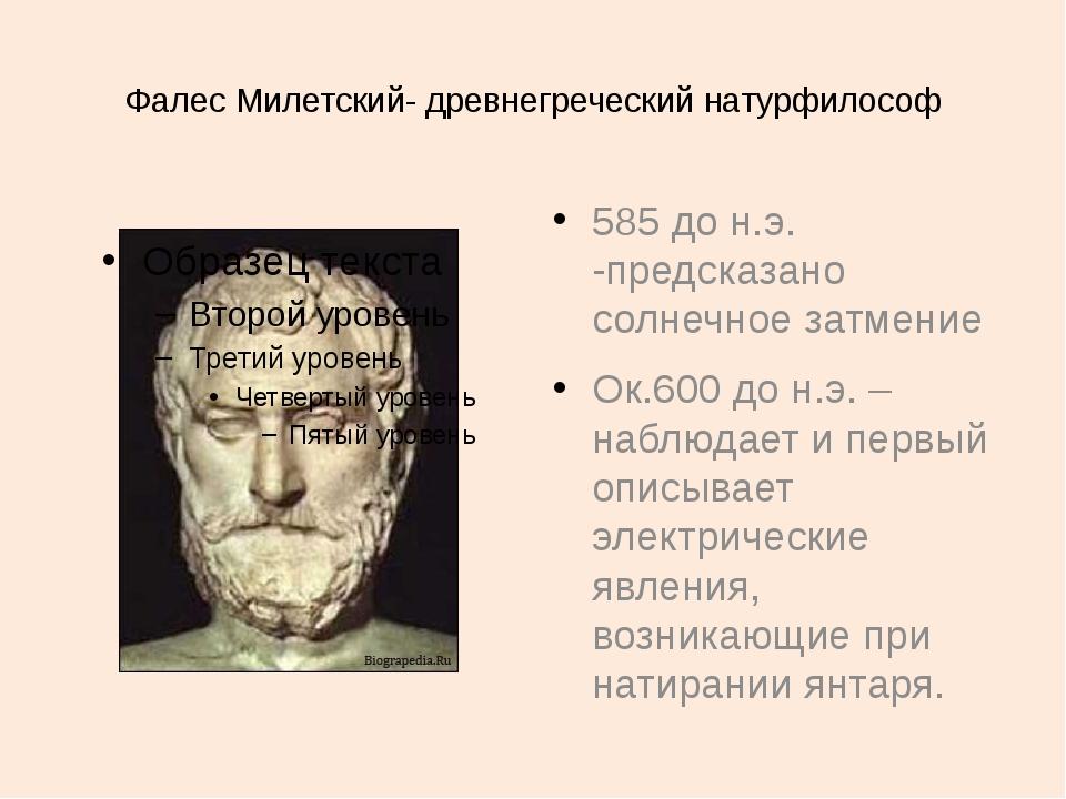 Фалес Милетский- древнегреческий натурфилософ 585 до н.э. -предсказано солнеч...