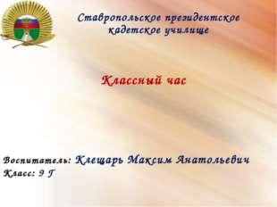 Ставропольское президентское кадетское училище Классный час Воспитатель: Клещ