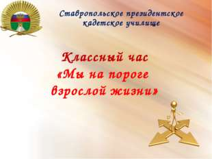 Ставропольское президентское кадетское училище Классный час «Мы на пороге взр