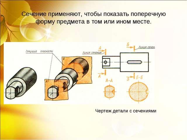 Сечение применяют, чтобы показать поперечную форму предмета в том или ином ме...