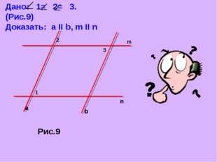 Дано: 1= 2= 3. (Рис.9) Доказать: a II b, m II n Рис.9