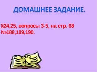 §24,25, вопросы 3-5, на стр. 68 №188,189,190.