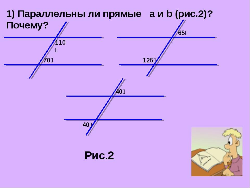 1) Параллельны ли прямые a и b (рис.2)? Почему? 70⁰ 110⁰ 65⁰ 125⁰ 40⁰ 40⁰ Рис.2