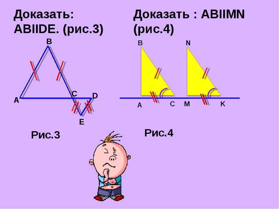 Доказать: ABIIDE. (рис.3) B E Рис.3 Доказать : АВIIMN (рис.4) B K N M C A Рис.4