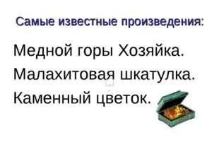 Самые известные произведения: Медной горы Хозяйка. Малахитовая шкатулка. Каме
