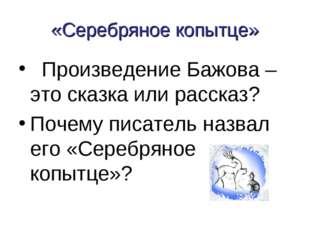 «Серебряное копытце» Произведение Бажова – это сказка или рассказ? Почему пис