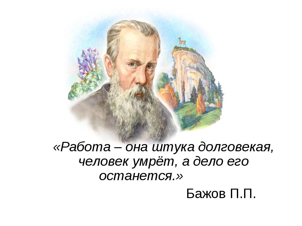«Работа – она штука долговекая, человек умрёт, а дело его останется.» Бажов П...