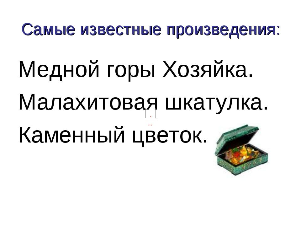 Самые известные произведения: Медной горы Хозяйка. Малахитовая шкатулка. Каме...
