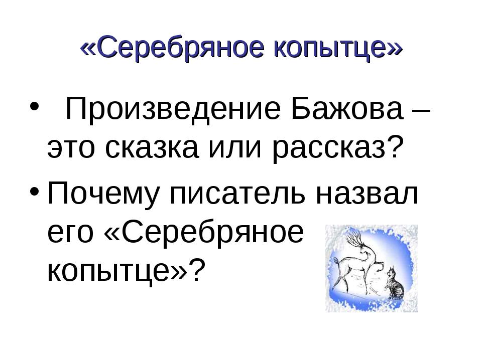 «Серебряное копытце» Произведение Бажова – это сказка или рассказ? Почему пис...