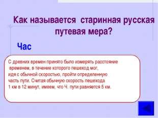 Как называется старинная русская путевая мера? Час С древних времен принято б