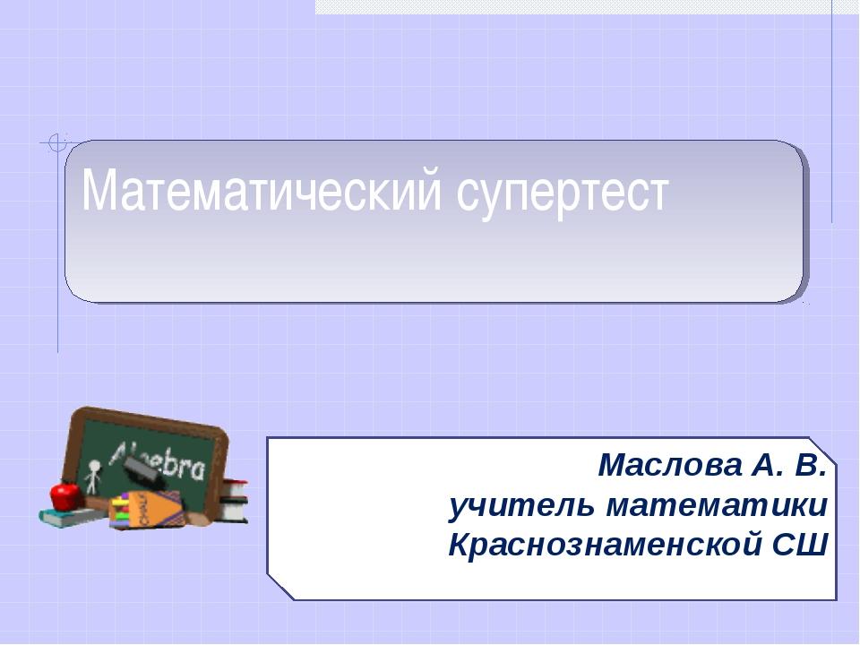 Математический супертест Маслова А. В. учитель математики Краснознаменской СШ