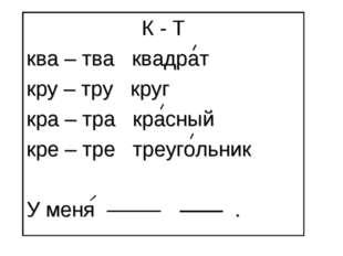 К - Т ква – тва квадрат кру – тру круг кра – тра красный кре – тре треугольни