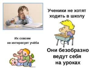 Ученики не хотят ходить в школу Их совсем не интересует учёба Они безобразно