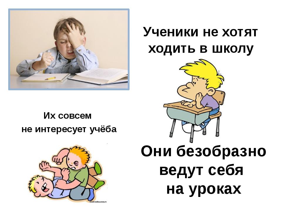 Ученики не хотят ходить в школу Их совсем не интересует учёба Они безобразно...