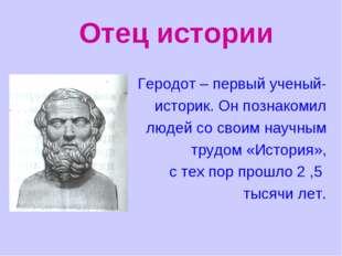 Отец истории Геродот – первый ученый- историк. Он познакомил людей со своим н