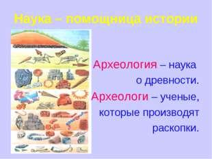 Наука – помощница истории Археология – наука о древности. Археологи – ученые,