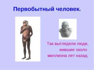 Первобытный человек. Так выглядели люди, жившие около миллиона лет назад.