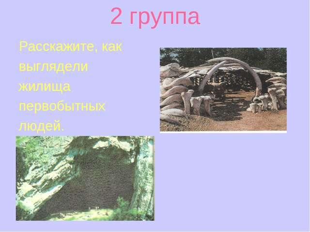 2 группа Расскажите, как выглядели жилища первобытных людей.