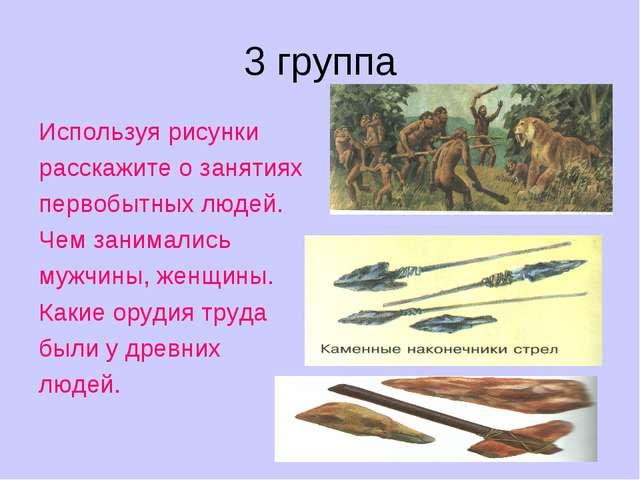 3 группа Используя рисунки расскажите о занятиях первобытных людей. Чем заним...