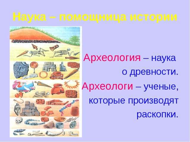 Наука – помощница истории Археология – наука о древности. Археологи – ученые,...
