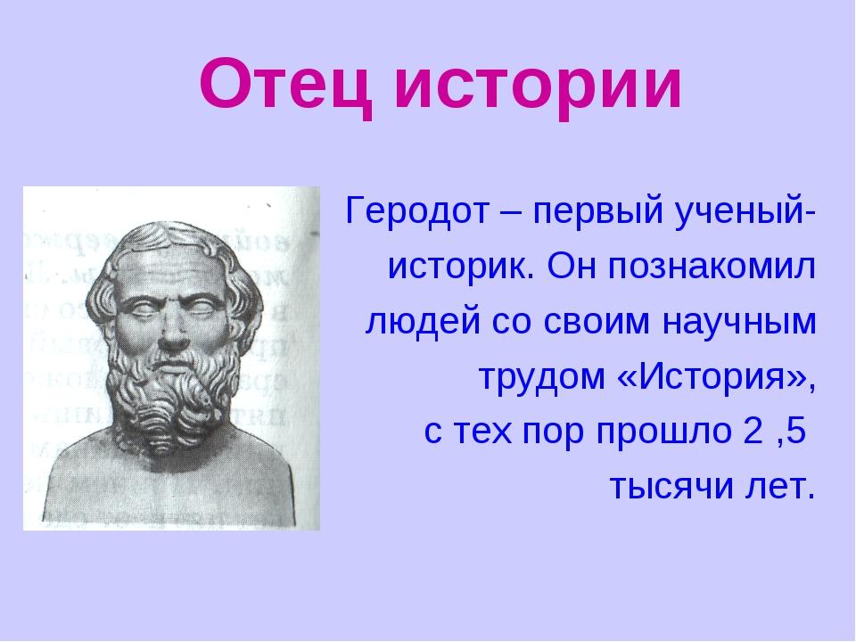 Отец истории Геродот – первый ученый- историк. Он познакомил людей со своим н...