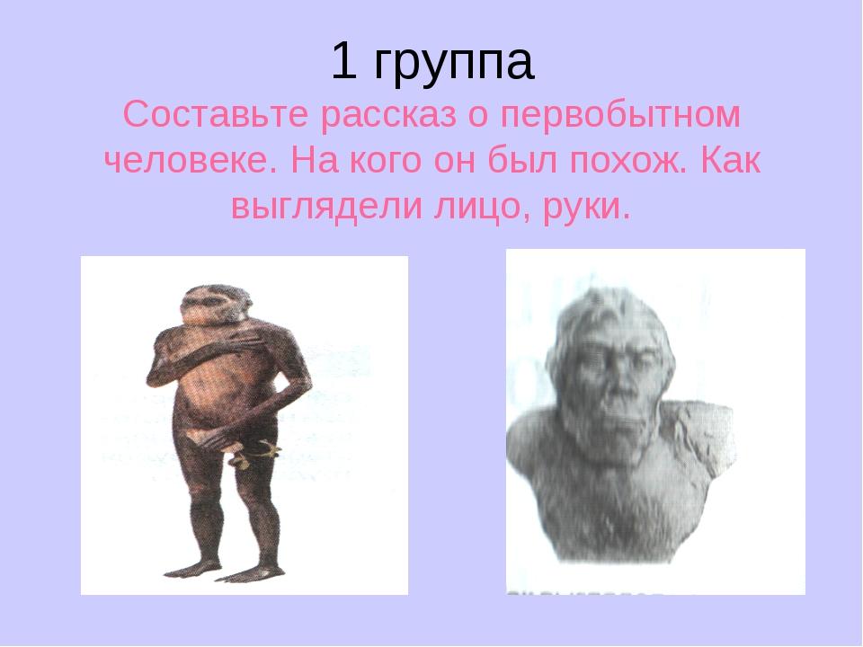 1 группа Составьте рассказ о первобытном человеке. На кого он был похож. Как...